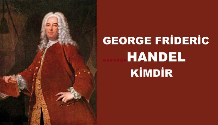 HANDEL Kimdir Barok Dönemi Bestecisi Müzik Hayatı, Eserleri Nedir George Frideric Handel Kim Besteleri, Eserleri Bilgi
